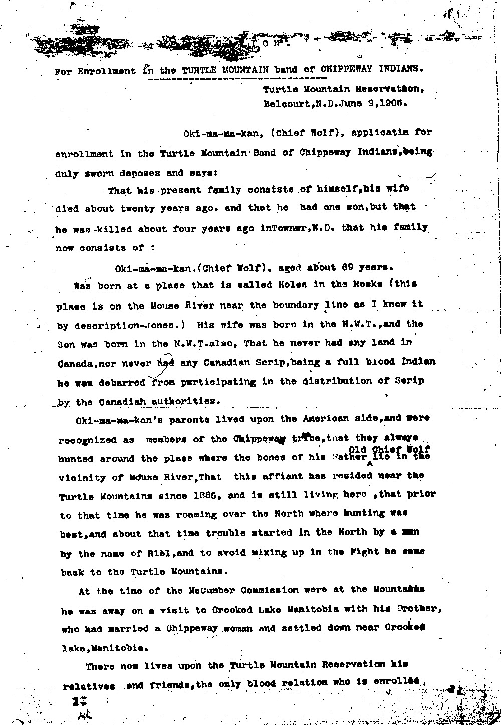 The McCumber Agreement and allotment broke up the families of the Turtle Mountain Chippewas. Many people had no place they could call home. One elderly man, Oki-ma-ma-kan (also called Chief Wolf) applied to become a member of the Turtle Mountain Chippewa. He had been born in the United States, but had married a Canadian Chippewa woman and had lived a few years in Canada. After his wife's death and the death of their only son, he had no family to live with unless he went to the reservation. <br /><br />We don't know the outcome of Oki-ma-ma-kan's application for enrollment, but his application tells us  more about how the establishment of the Turtle Mountain reservation affected individual Chippewas. The strict rules about enrollment and the small land base made life very difficult for the elderly, the poor, and others who needed to live near their family members.