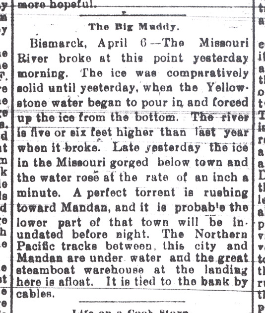 While the Red River was flooding Fargo and other cities downstream, the Heart River overflowed in Dickinson.  Heavy snows throughout the state raised flood waters on many rivers including Bismarck. Fargo Forum April 6 1897.