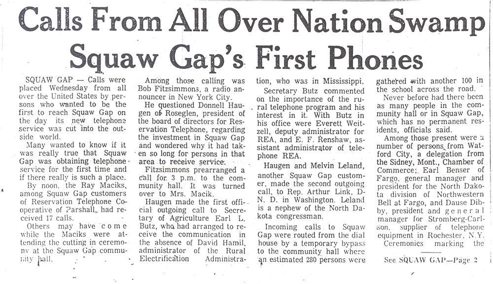 Squaw Gap. The Minot Daily News reported on the opening of the Reservation Telephone Co-op line for Squaw Gap on December 15, 1971. It was the first time that the ranching community of Squaw Gap had telephone service. The news was reported all over the United States including the NBC-TV Today Show and a front page article in the Wall Street Journal. The residents of Squaw Gap were simply happy to have telephone service.